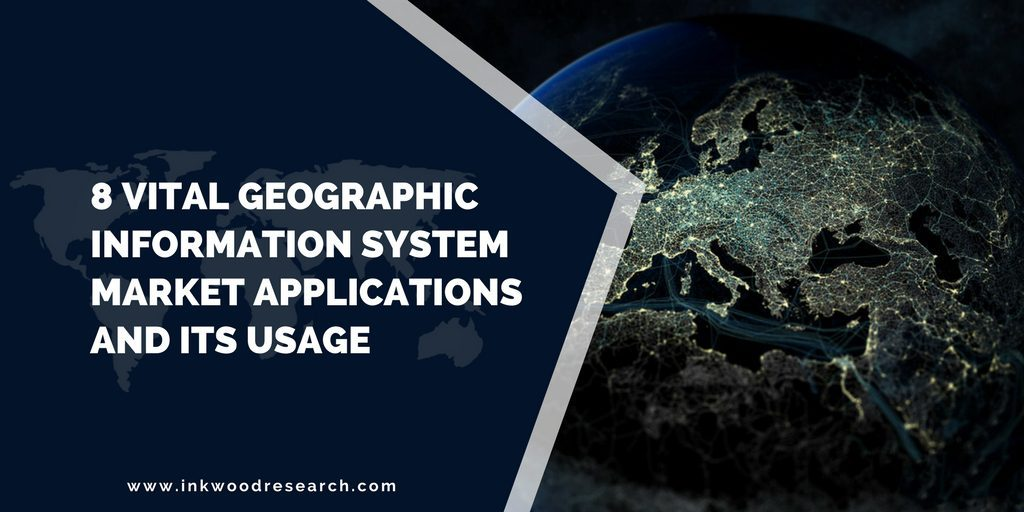 8 VITAL GEOGRAPHIC INFORMATION SYSTEM MARKET APPLICATIONS AND ITS USAGE