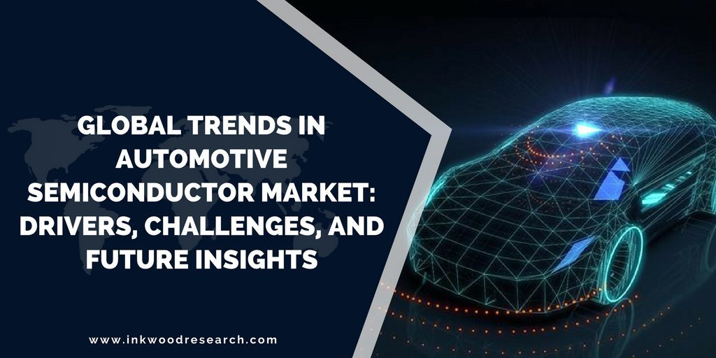GLOBAL TRENDS IN AUTOMOTIVE SEMICONDUCTOR MARKET: DRIVERS, CHALLENGES AND FUTURE INSIGHTS