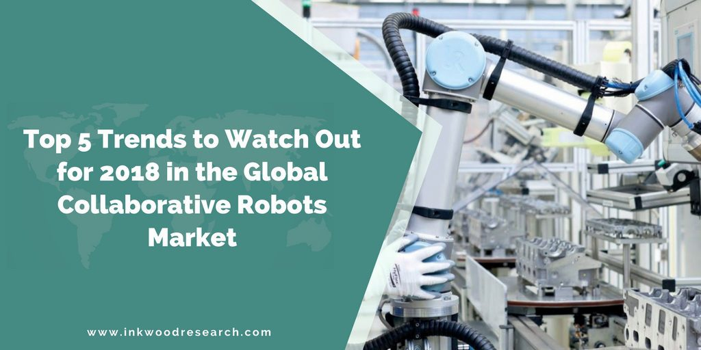 TOP 5 TRENDS TO WATCH OUT FOR 2018 IN THE GLOBAL COLLABORATIVE ROBOTS MARKET
